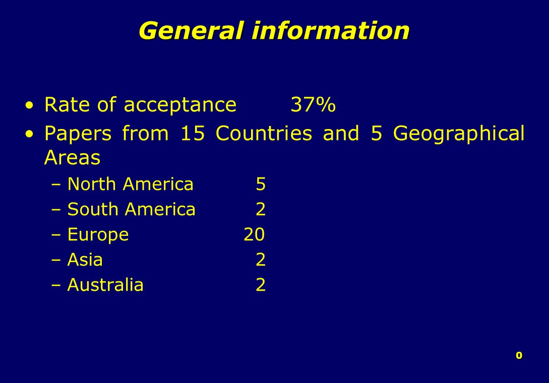 0 General information Rate of acceptance 37% Papers from 15 Countries and 5 Geographical Areas –North America 5 –South America 2 –Europe 20 –Asia 2 –Australia 2