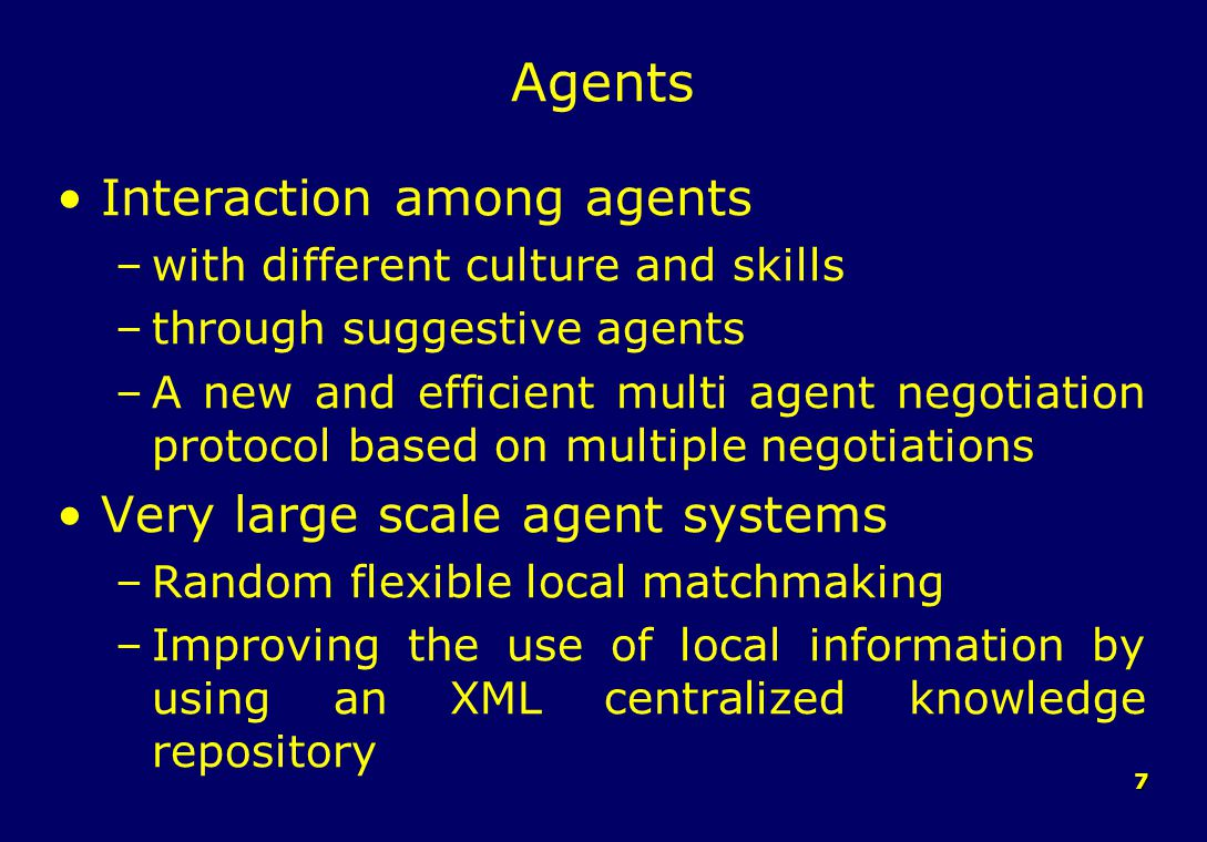 7 Agents Interaction among agents –with different culture and skills –through suggestive agents –A new and efficient multi agent negotiation protocol based on multiple negotiations Very large scale agent systems –Random flexible local matchmaking –Improving the use of local information by using an XML centralized knowledge repository