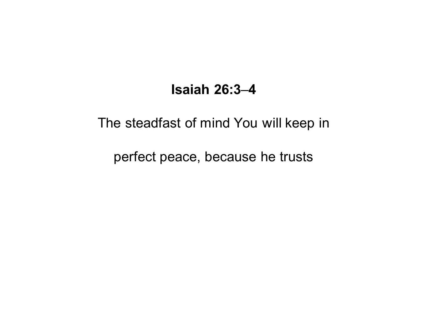 Isaiah 26:3–4 The steadfast of mind You will keep in perfect peace, because he trusts
