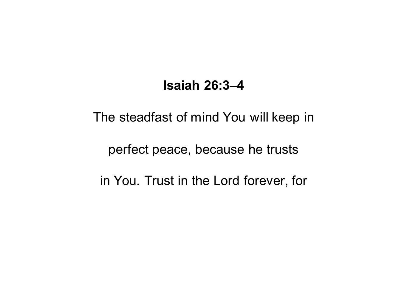 Isaiah 26:3–4 The steadfast of mind You will keep in perfect peace, because he trusts in You.