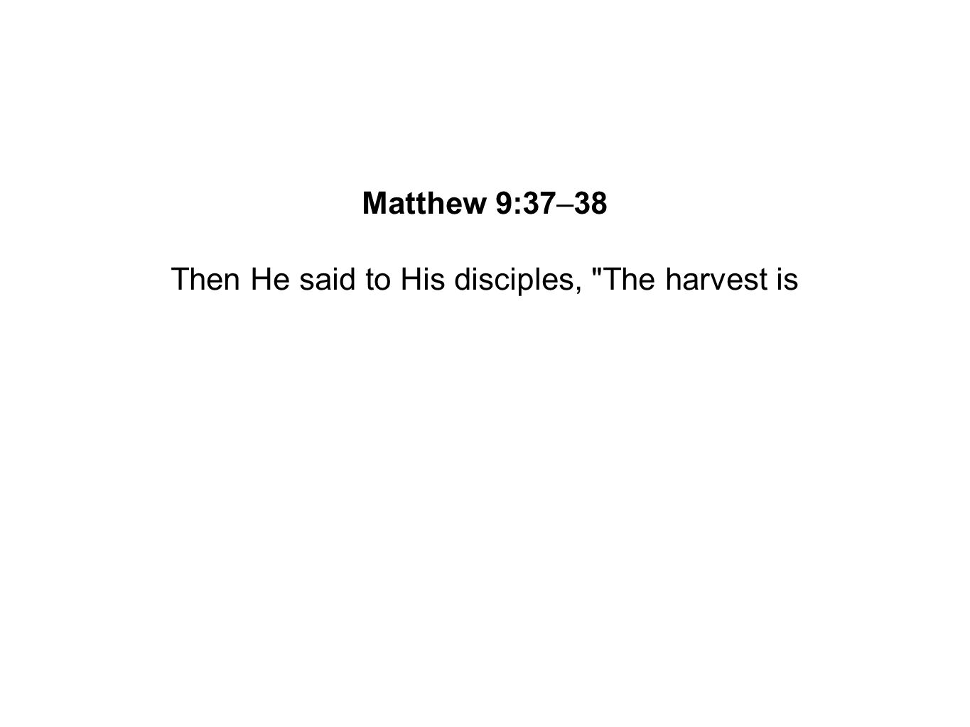 Then He said to His disciples, The harvest is