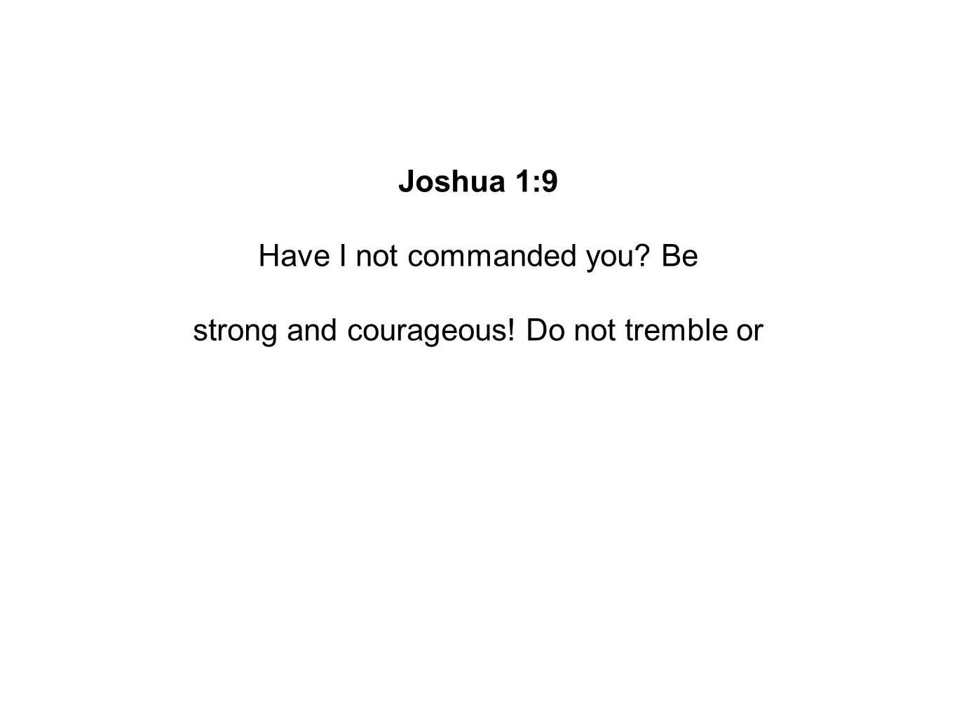Joshua 1:9 Have I not commanded you Be strong and courageous! Do not tremble or