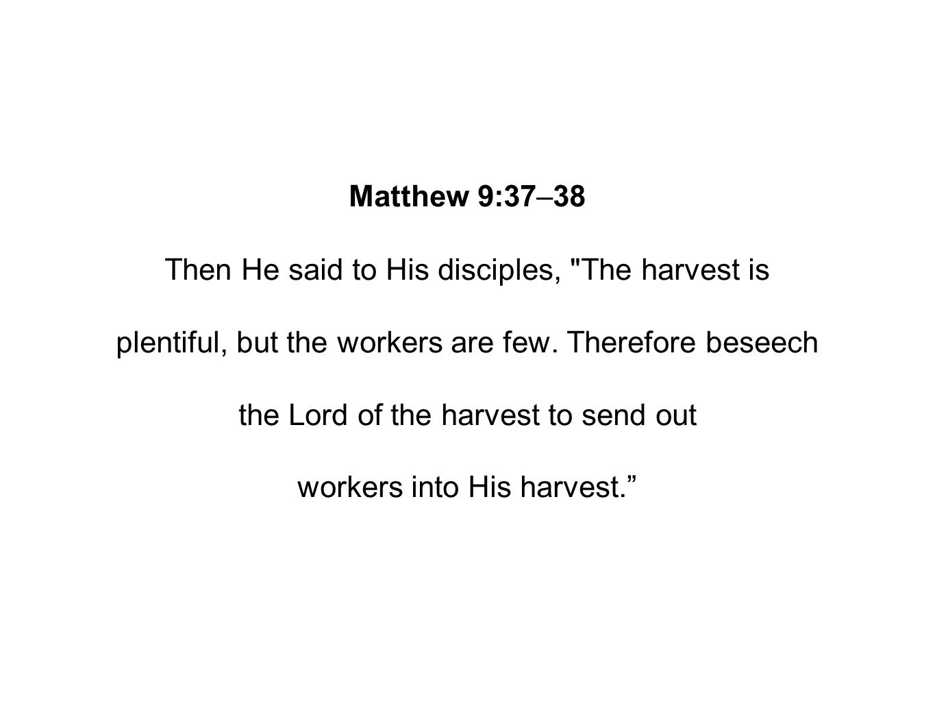 Matthew 9:37–38 Then He said to His disciples, The harvest is plentiful, but the workers are few.