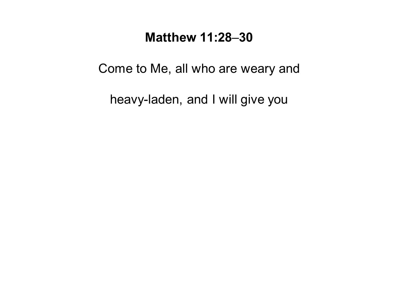 Matthew 11:28–30 Come to Me, all who are weary and heavy-laden, and I will give you