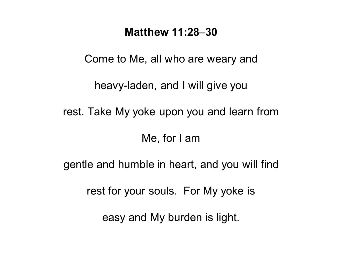 Matthew 11:28–30 Come to Me, all who are weary and heavy-laden, and I will give you rest.