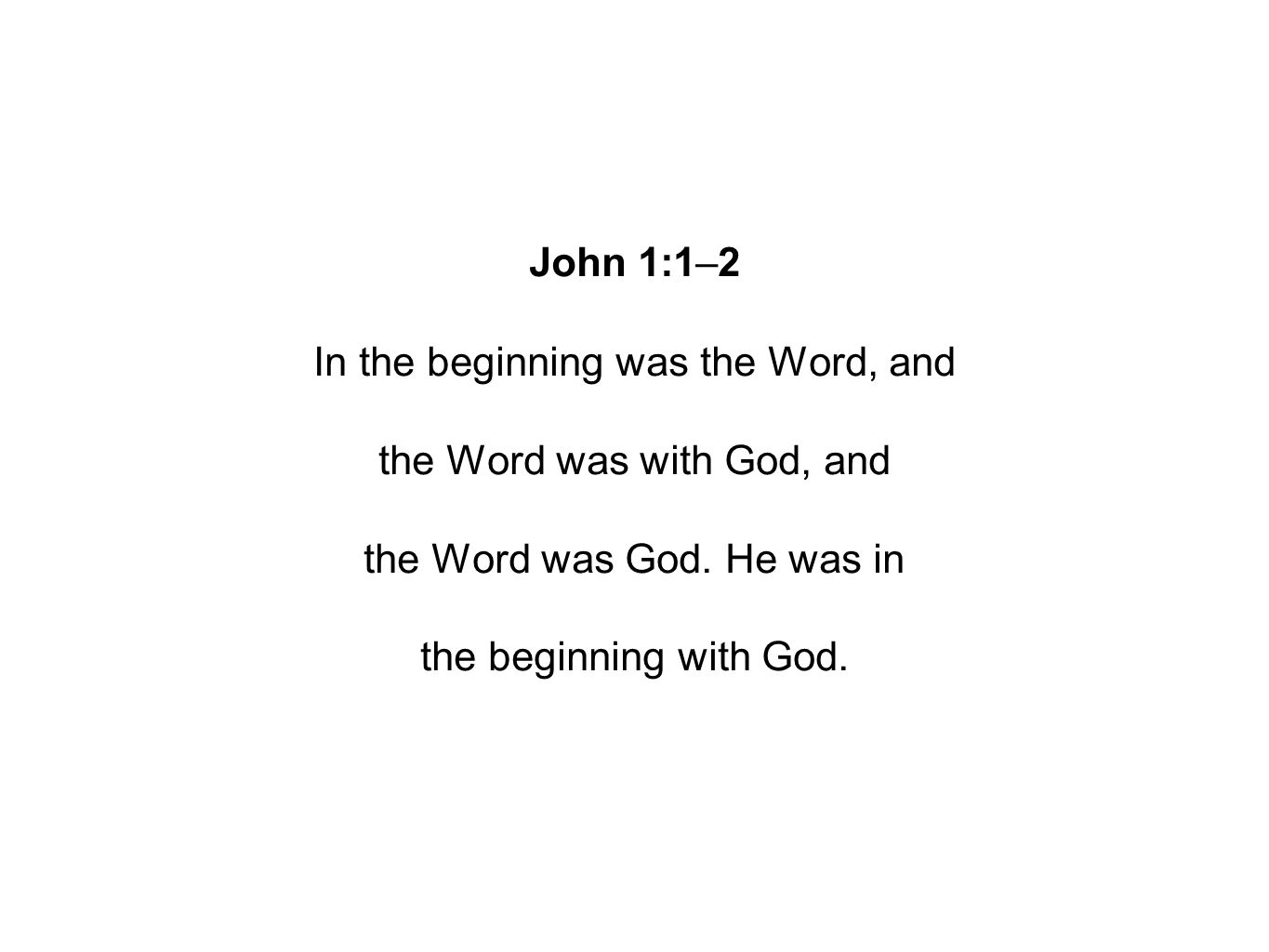 John 1:1–2 In the beginning was the Word, and the Word was with God, and the Word was God.