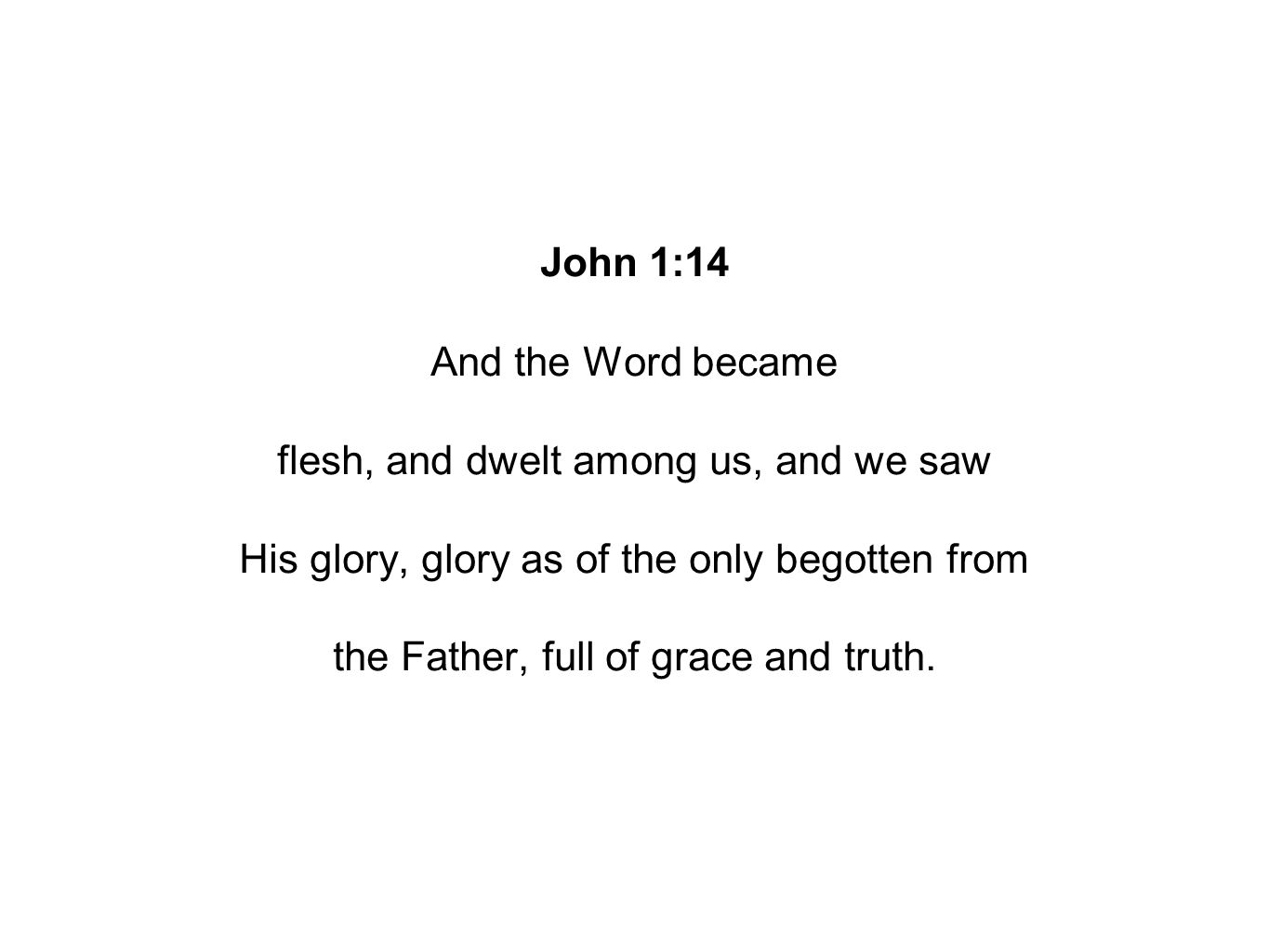 John 1:14 And the Word became flesh, and dwelt among us, and we saw His glory, glory as of the only begotten from the Father, full of grace and truth.
