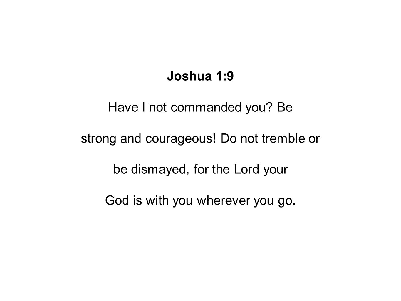Joshua 1:9 Have I not commanded you. Be strong and courageous.