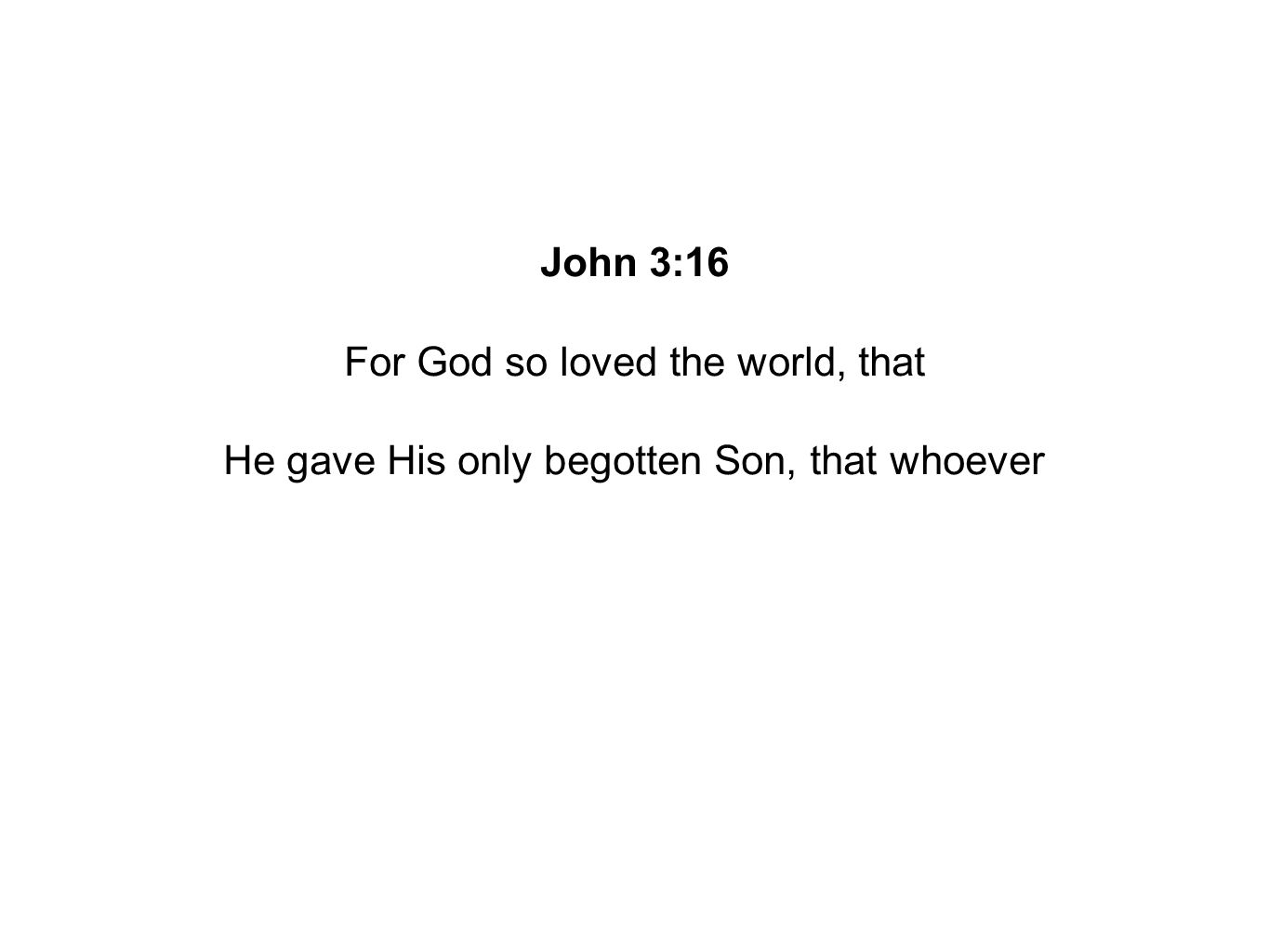 John 3:16 For God so loved the world, that He gave His only begotten Son, that whoever