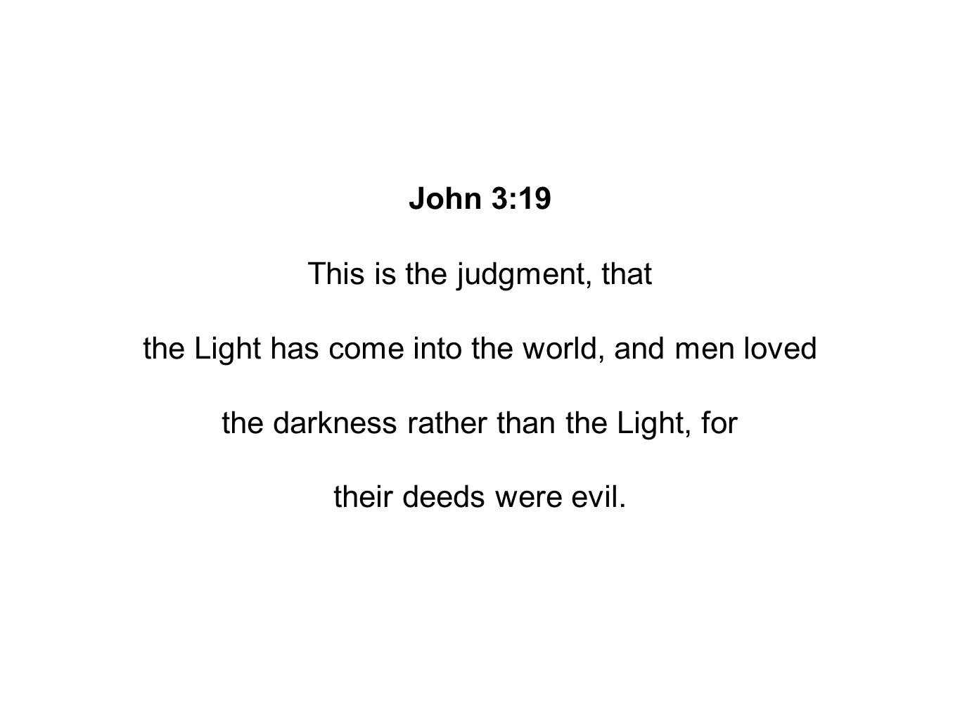 John 3:19 This is the judgment, that the Light has come into the world, and men loved the darkness rather than the Light, for their deeds were evil.