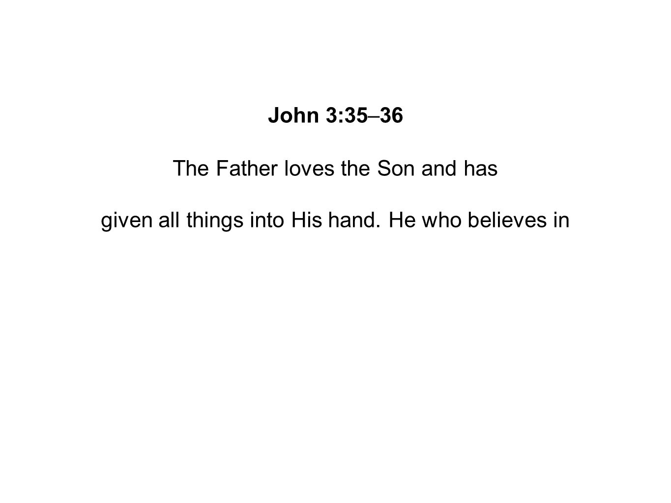 John 3:35–36 The Father loves the Son and has given all things into His hand. He who believes in