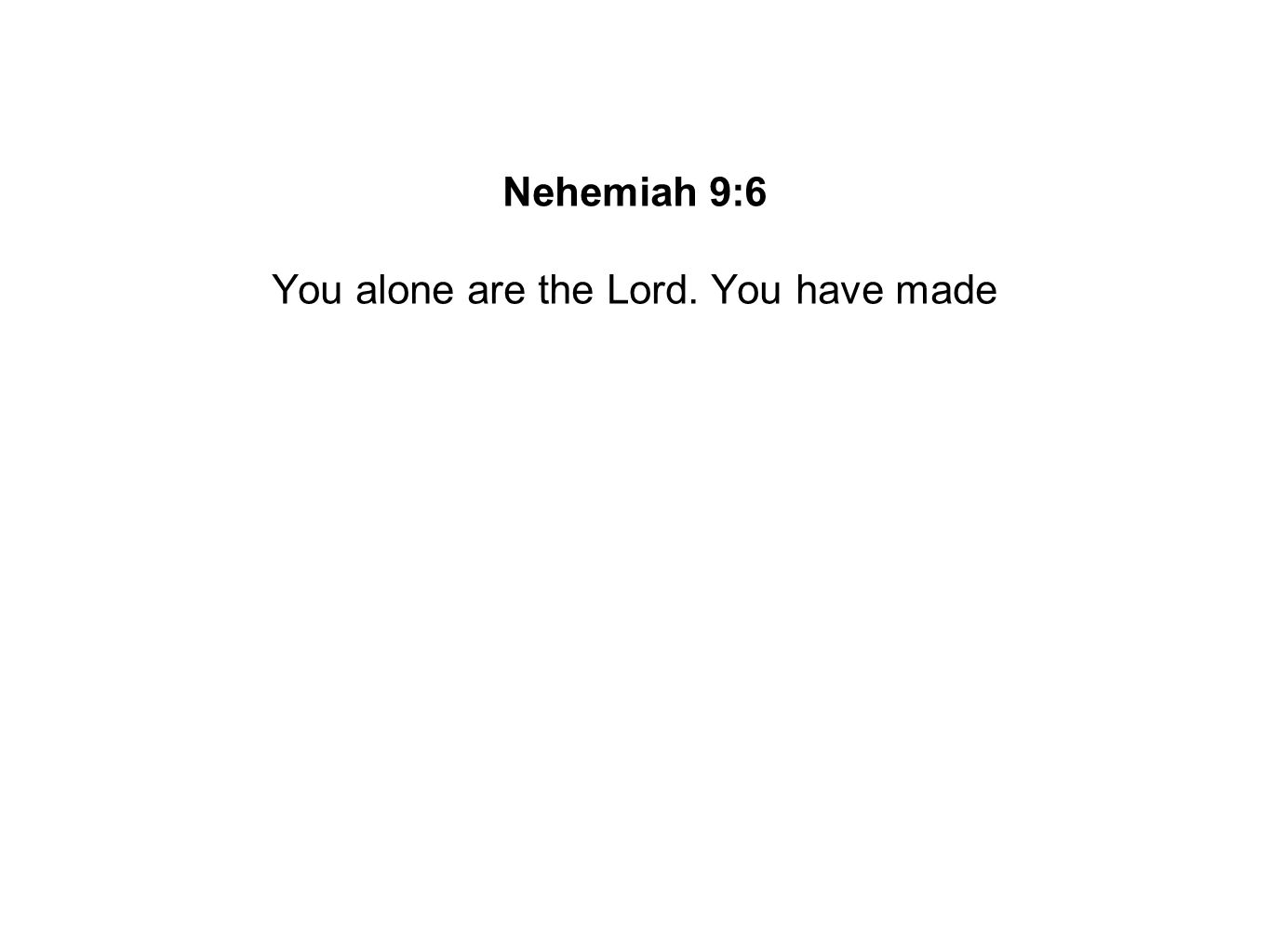 You alone are the Lord. You have made