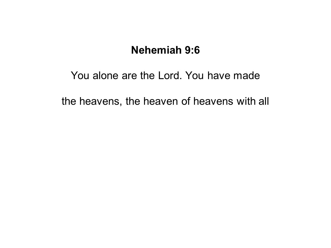 Nehemiah 9:6 You alone are the Lord. You have made the heavens, the heaven of heavens with all