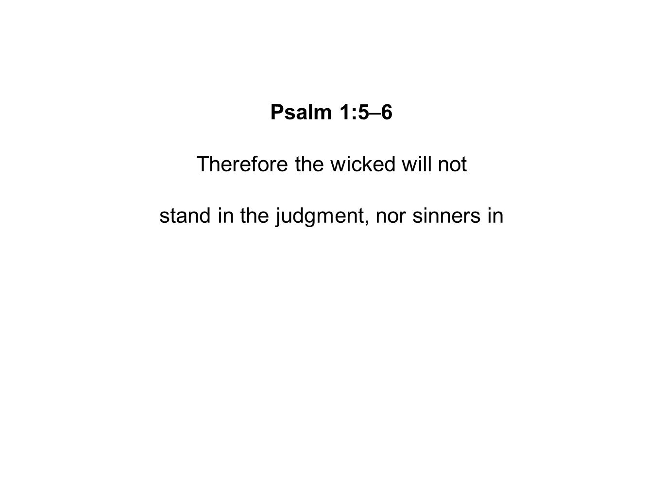 Psalm 1:5–6 Therefore the wicked will not stand in the judgment, nor sinners in