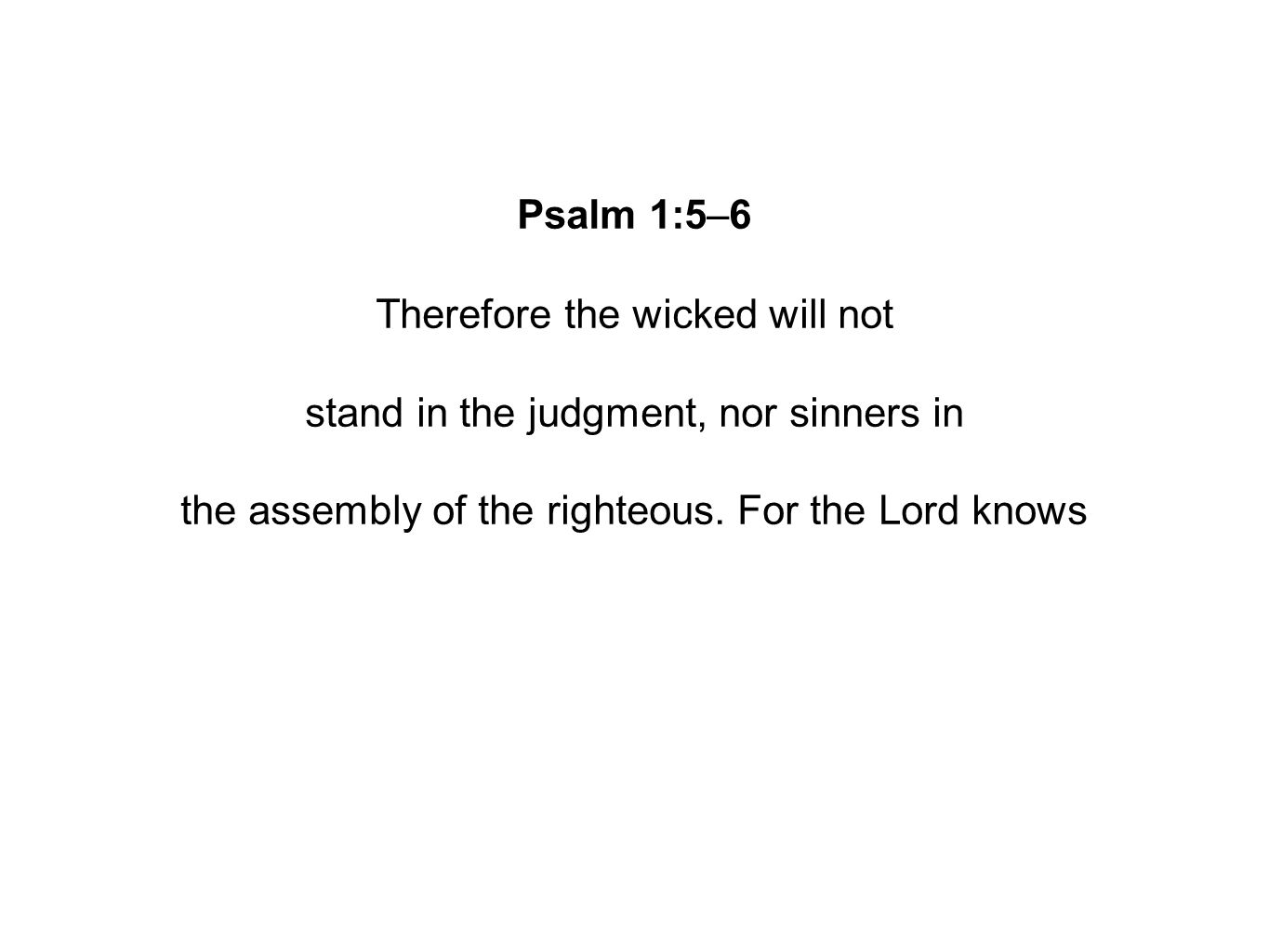 Psalm 1:5–6 Therefore the wicked will not stand in the judgment, nor sinners in the assembly of the righteous.