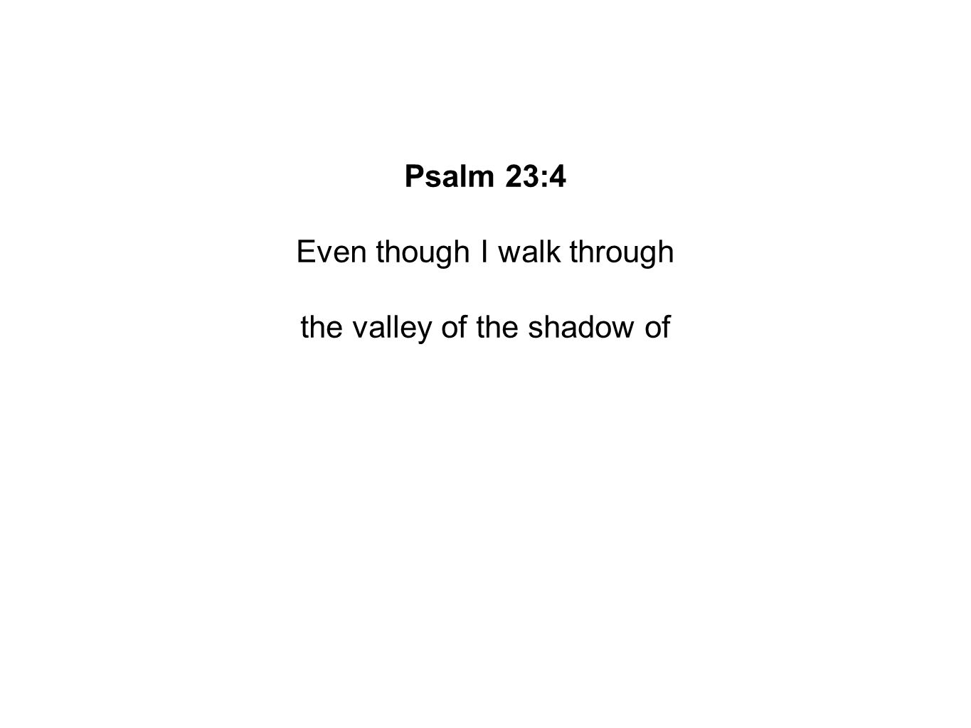 Psalm 23:4 Even though I walk through the valley of the shadow of