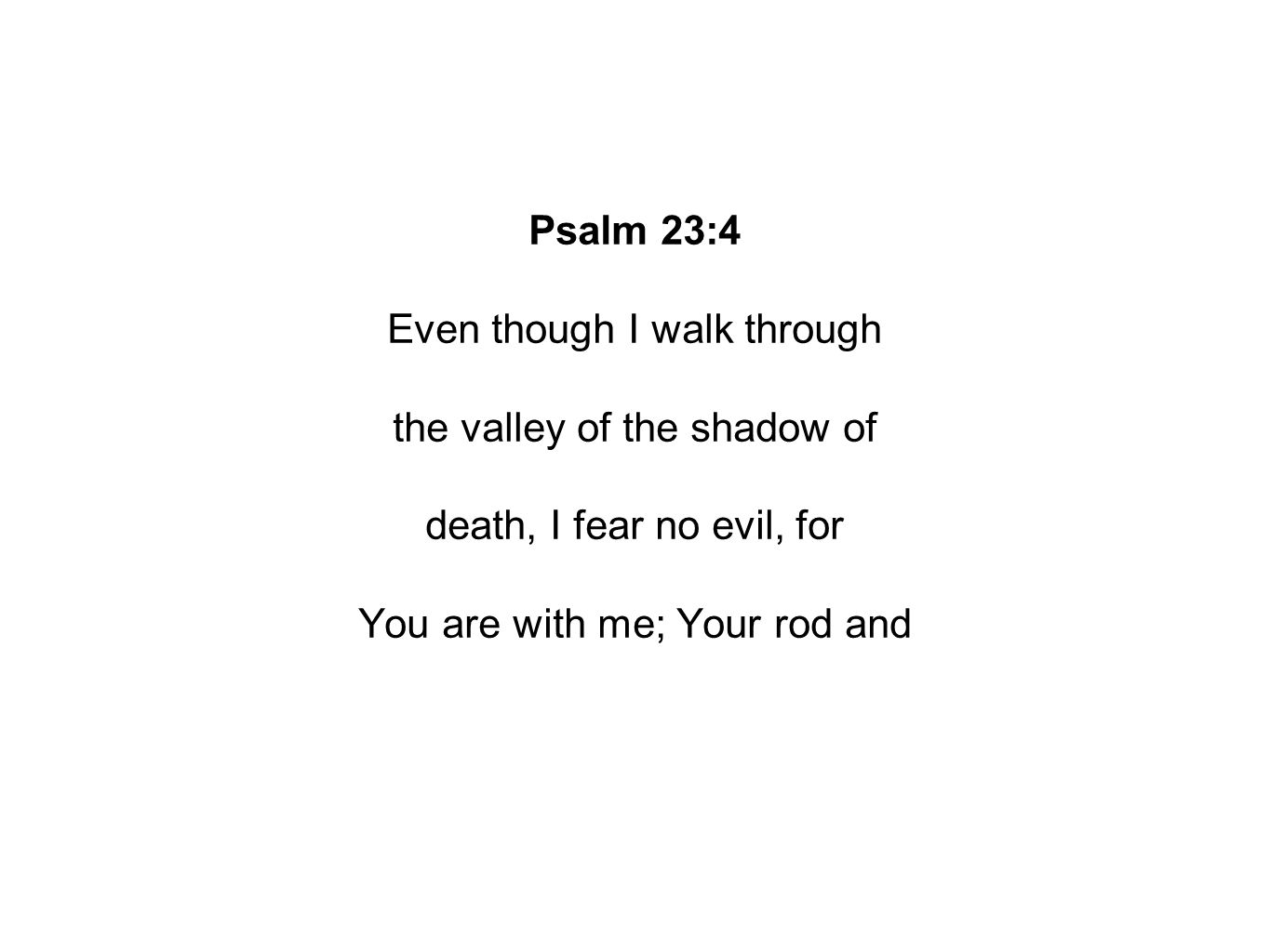 Psalm 23:4 Even though I walk through the valley of the shadow of death, I fear no evil, for You are with me; Your rod and