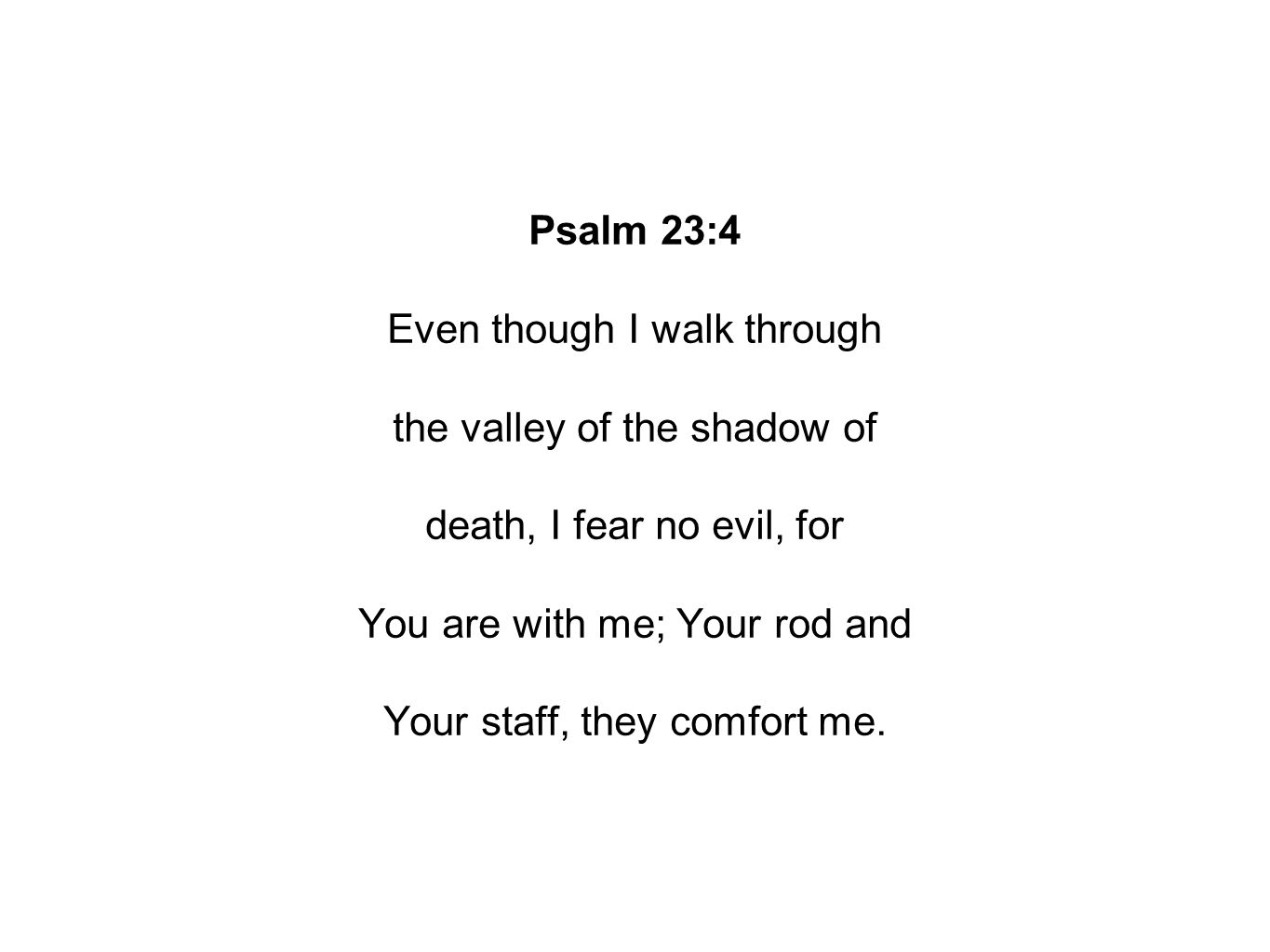 Psalm 23:4 Even though I walk through the valley of the shadow of death, I fear no evil, for You are with me; Your rod and Your staff, they comfort me.