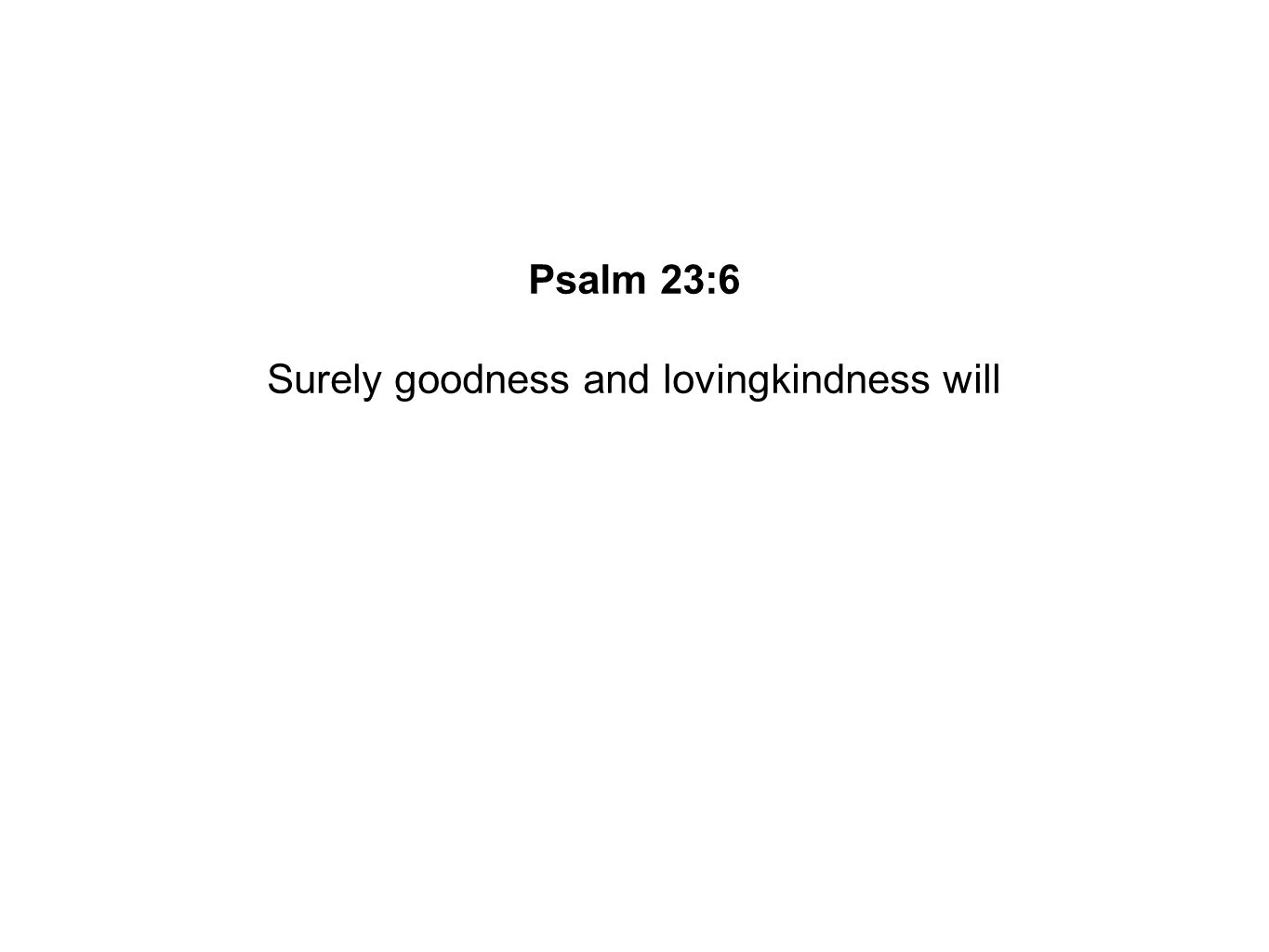 Surely goodness and lovingkindness will