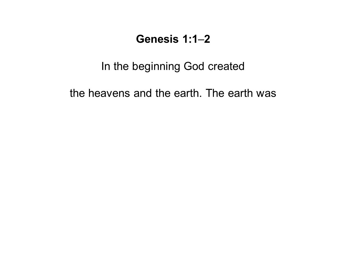 Genesis 1:1–2 In the beginning God created the heavens and the earth. The earth was