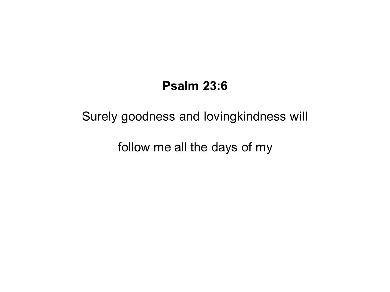 Psalm 23:6 Surely goodness and lovingkindness will follow me all the days of my