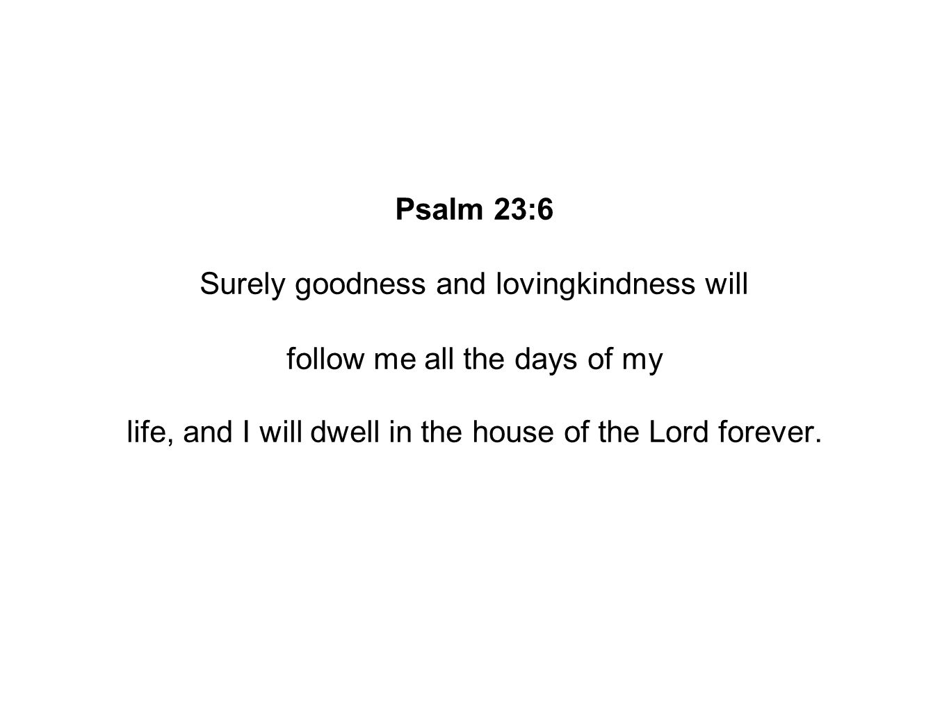 Psalm 23:6 Surely goodness and lovingkindness will follow me all the days of my life, and I will dwell in the house of the Lord forever.