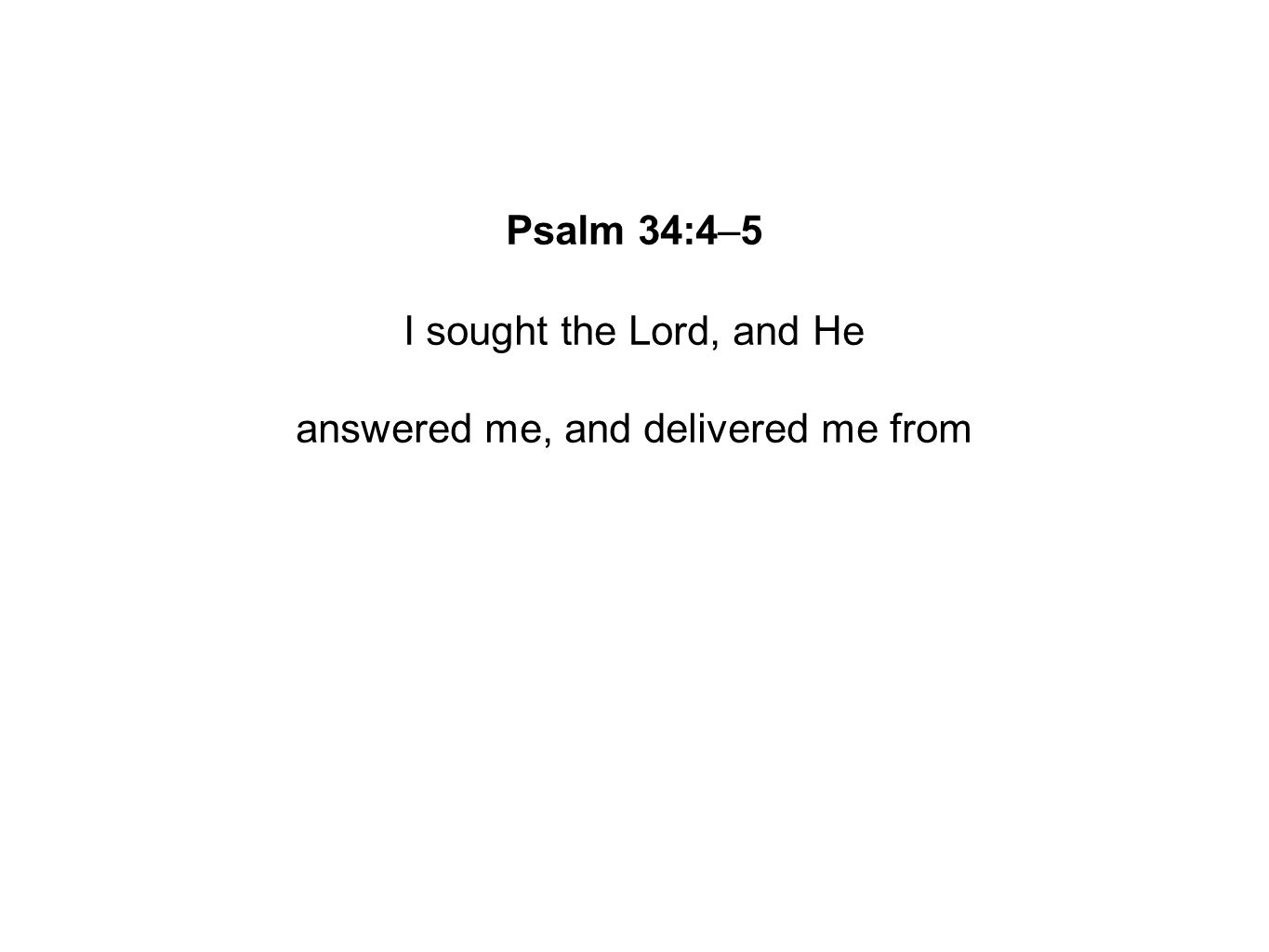 Psalm 34:4–5 I sought the Lord, and He answered me, and delivered me from