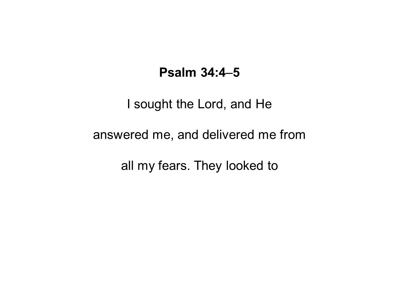 Psalm 34:4–5 I sought the Lord, and He answered me, and delivered me from all my fears.