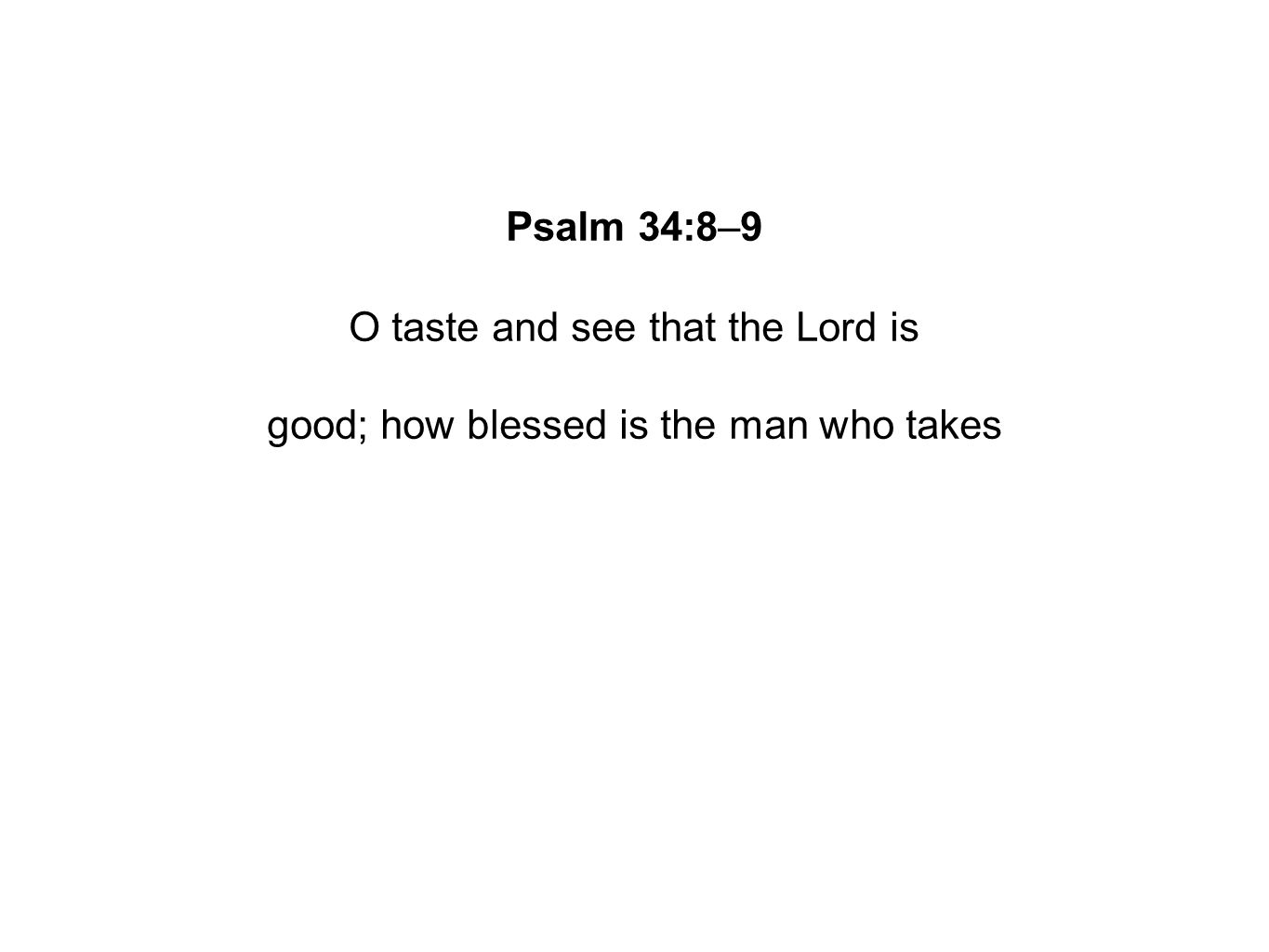 Psalm 34:8–9 O taste and see that the Lord is good; how blessed is the man who takes