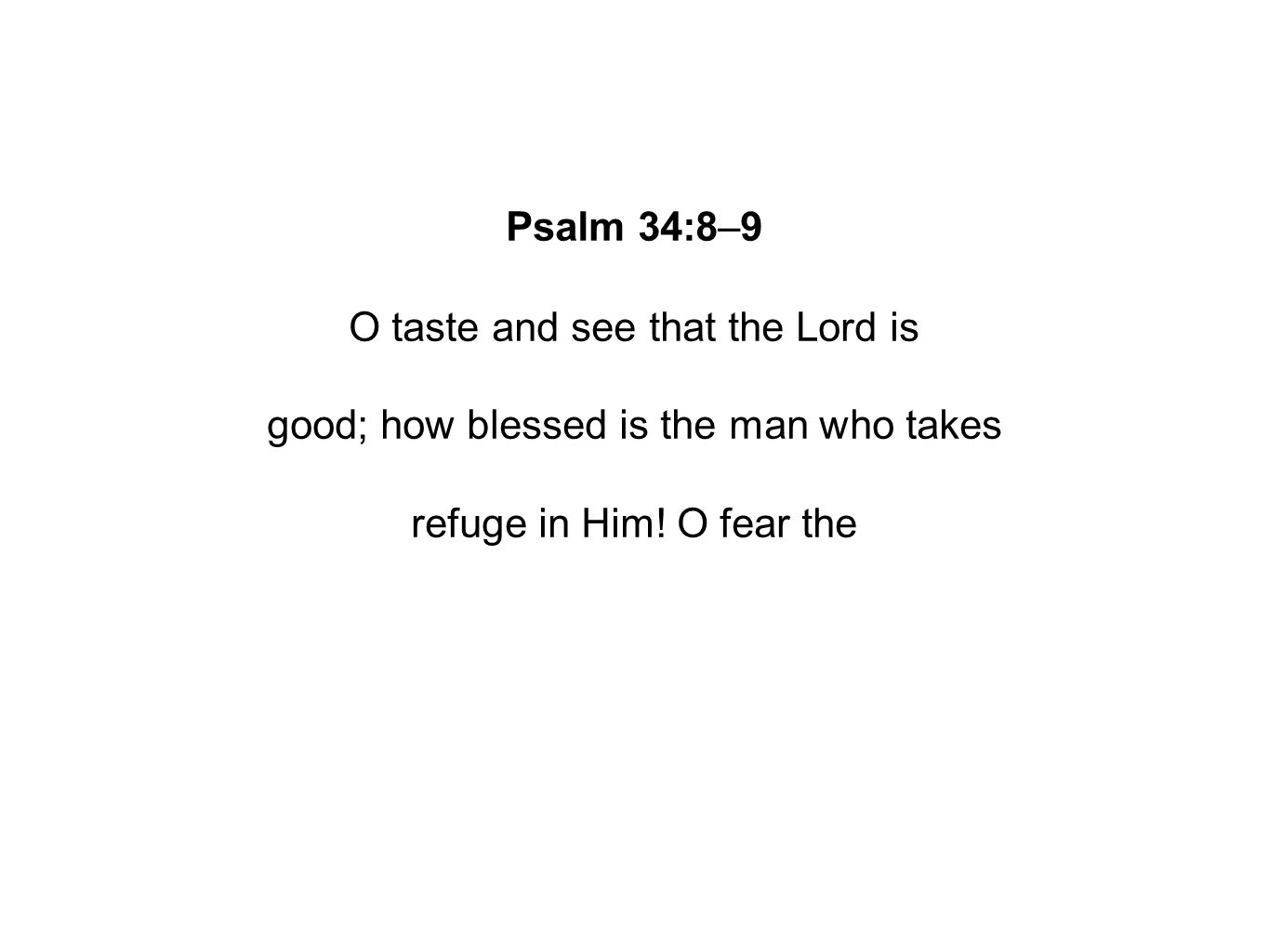 Psalm 34:8–9 O taste and see that the Lord is good; how blessed is the man who takes refuge in Him.