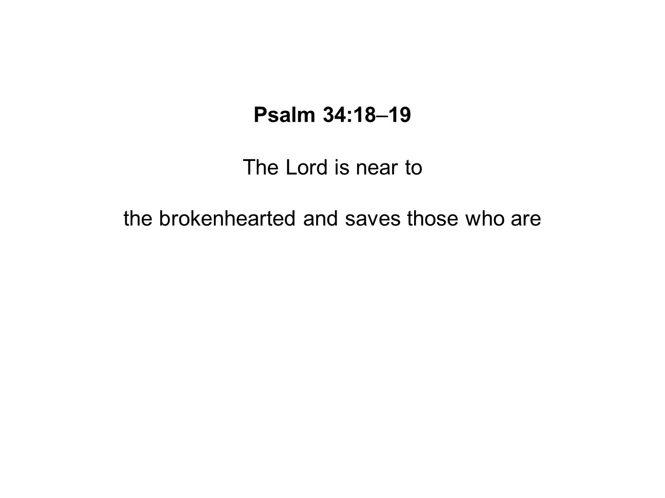 Psalm 34:18–19 The Lord is near to the brokenhearted and saves those who are