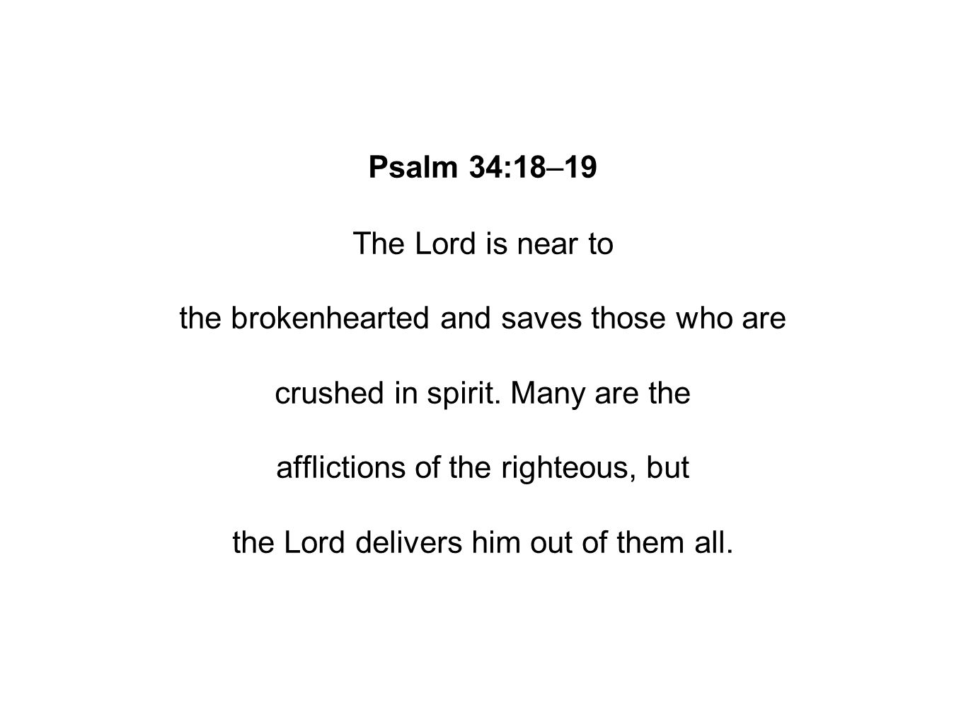 Psalm 34:18–19 The Lord is near to the brokenhearted and saves those who are crushed in spirit.