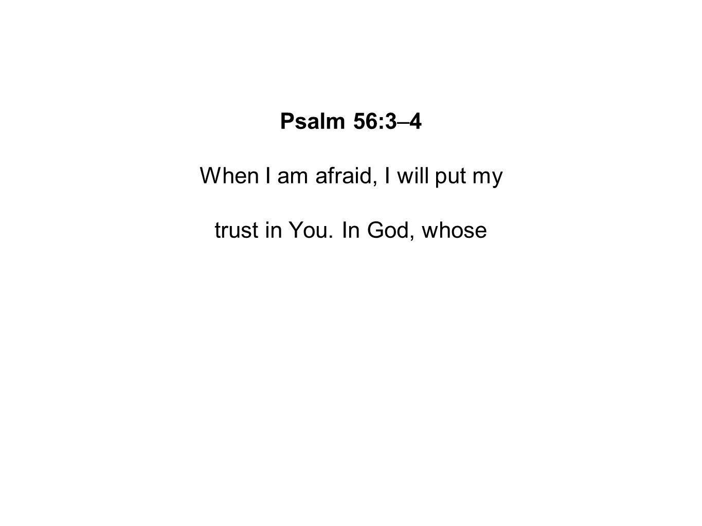 Psalm 56:3–4 When I am afraid, I will put my trust in You. In God, whose