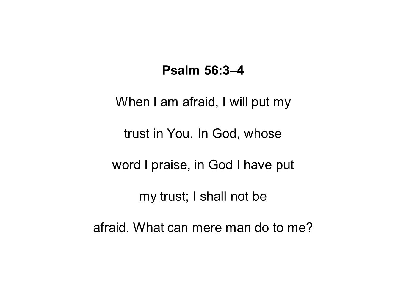 Psalm 56:3–4 When I am afraid, I will put my trust in You.