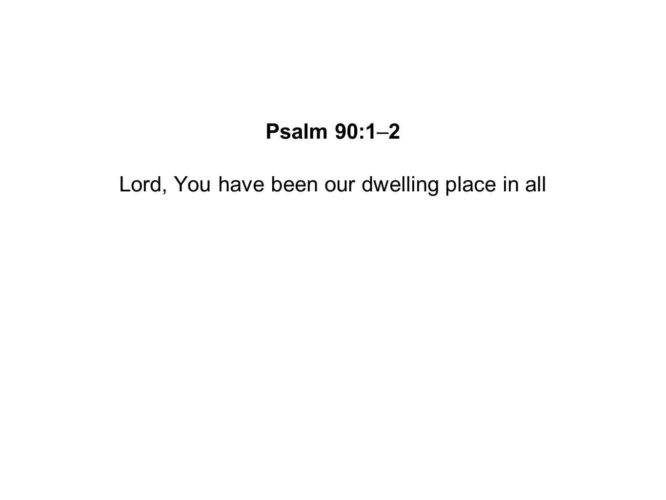 Lord, You have been our dwelling place in all