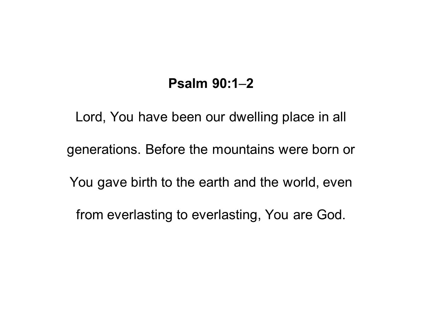 Psalm 90:1–2 Lord, You have been our dwelling place in all generations.