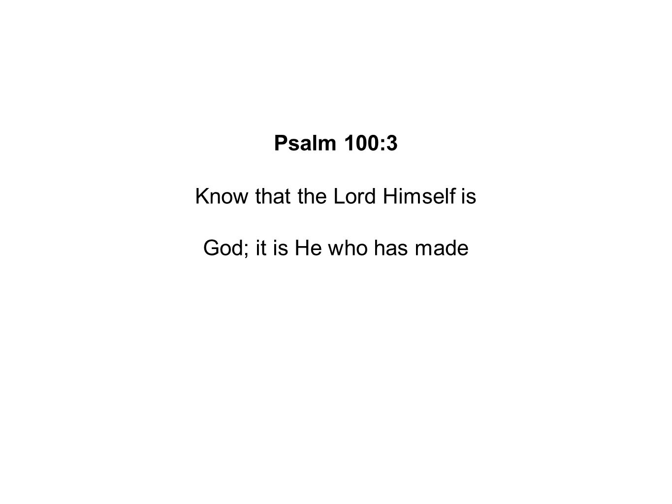Psalm 100:3 Know that the Lord Himself is God; it is He who has made