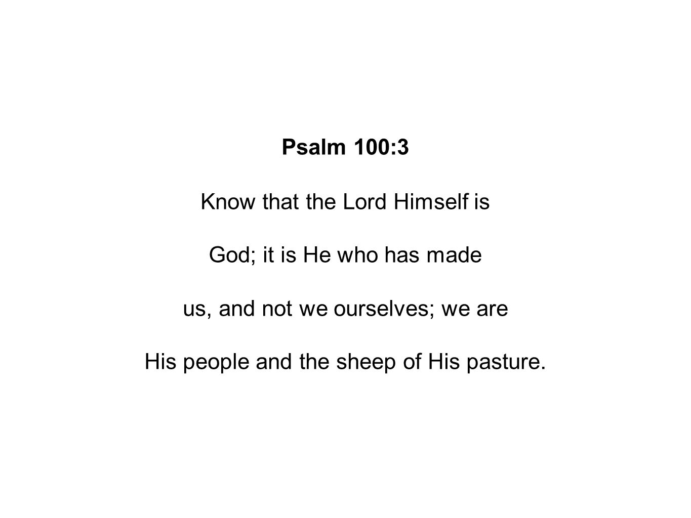Psalm 100:3 Know that the Lord Himself is God; it is He who has made us, and not we ourselves; we are His people and the sheep of His pasture.