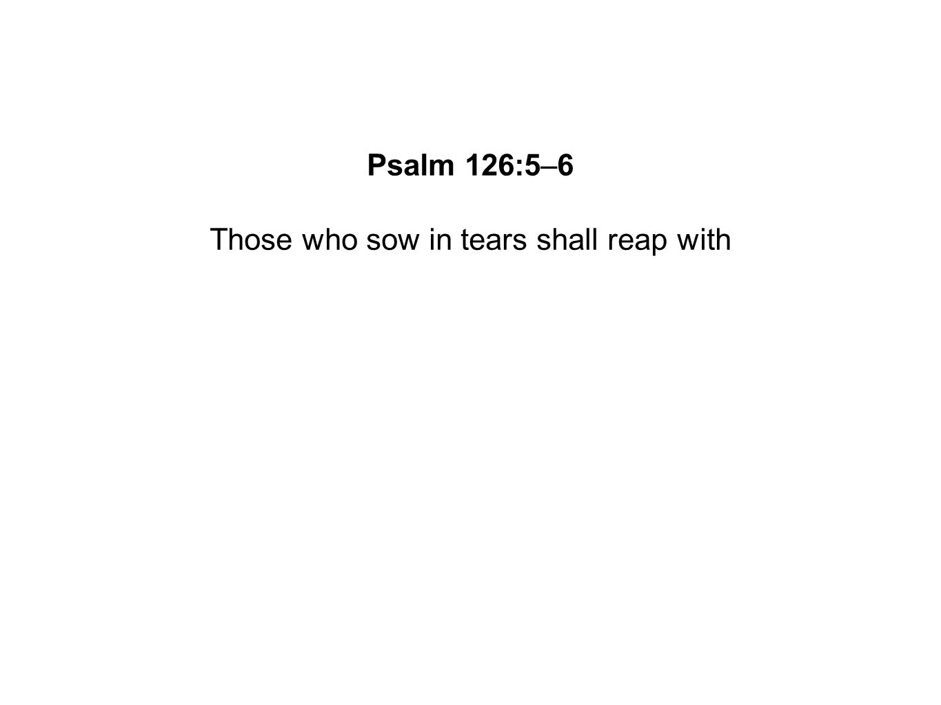 Those who sow in tears shall reap with