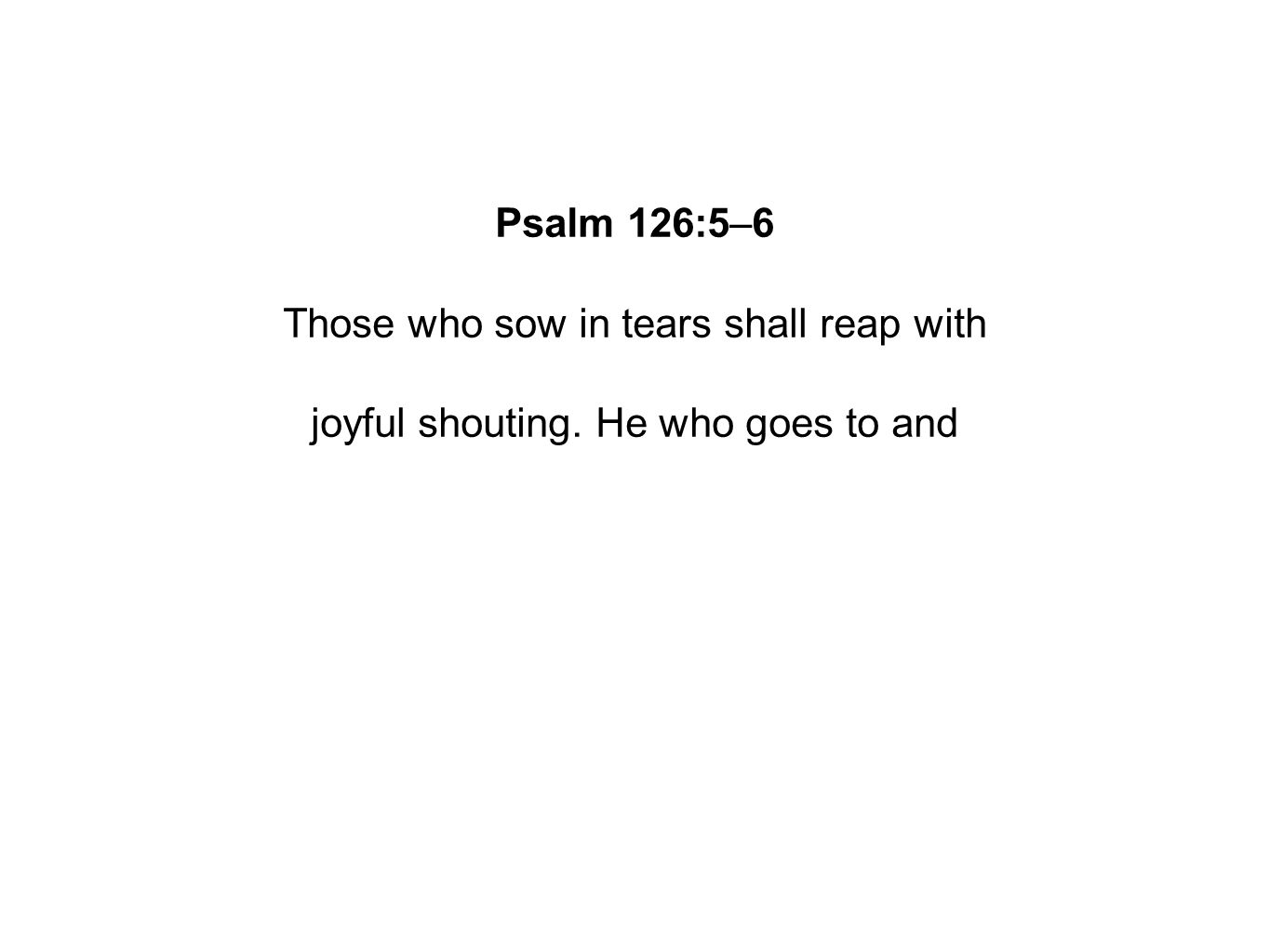 Psalm 126:5–6 Those who sow in tears shall reap with joyful shouting. He who goes to and