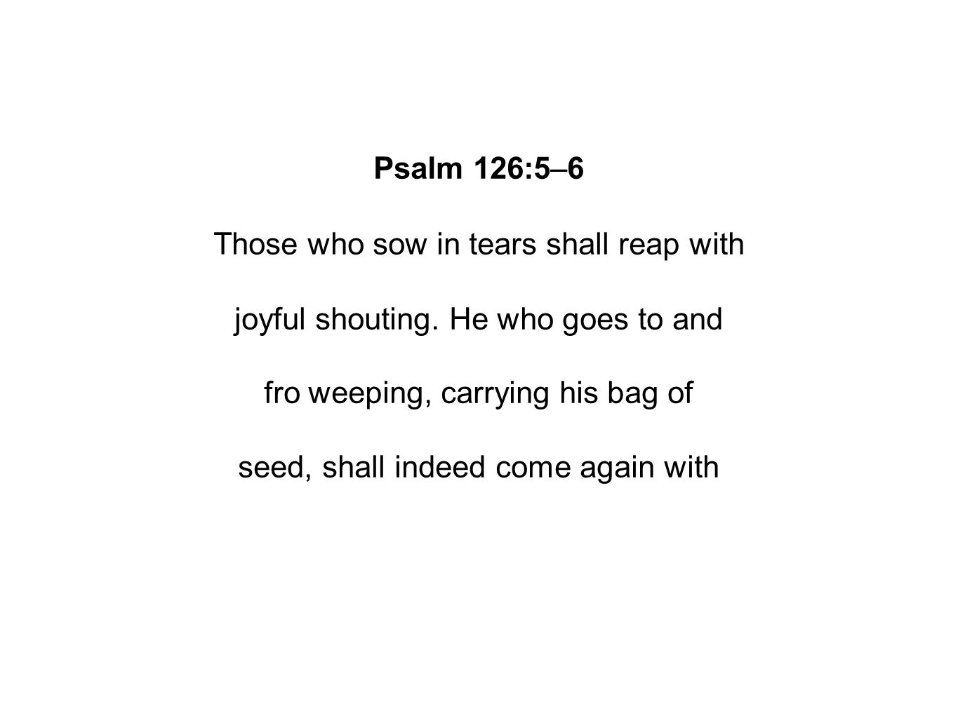 Psalm 126:5–6 Those who sow in tears shall reap with joyful shouting.