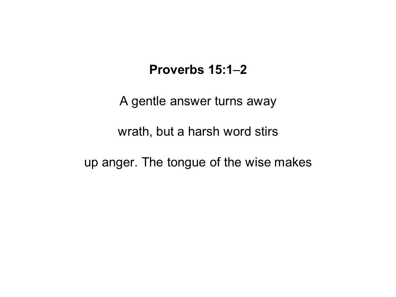 Proverbs 15:1–2 A gentle answer turns away wrath, but a harsh word stirs up anger.