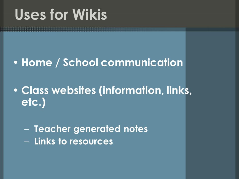 Uses for Wikis Home / School communication Class websites (information, links, etc.) – Teacher generated notes – Links to resources