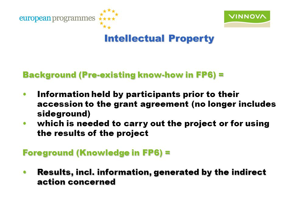 Background (Pre-existing know-how in FP6) = Information held by participants prior to their accession to the grant agreement (no longer includes sideground) which is needed to carry out the project or for using the results of the project Foreground (Knowledge in FP6) = Results, incl.