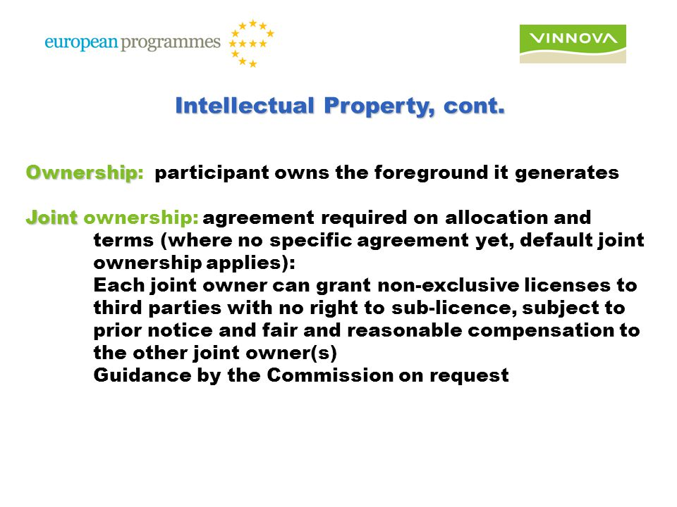 Ownership Ownership: participant owns the foreground it generates Joint Joint ownership: agreement required on allocation and terms (where no specific agreement yet, default joint ownership applies): Each joint owner can grant non-exclusive licenses to third parties with no right to sub-licence, subject to prior notice and fair and reasonable compensation to the other joint owner(s) Guidance by the Commission on request Intellectual Property, cont.