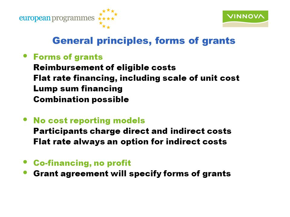 General principles, forms of grants Forms of grants Reimbursement of eligible costs Flat rate financing, including scale of unit cost Lump sum financing Combination possible No cost reporting models Participants charge direct and indirect costs Flat rate always an option for indirect costs Co-financing, no profit Grant agreement will specify forms of grants