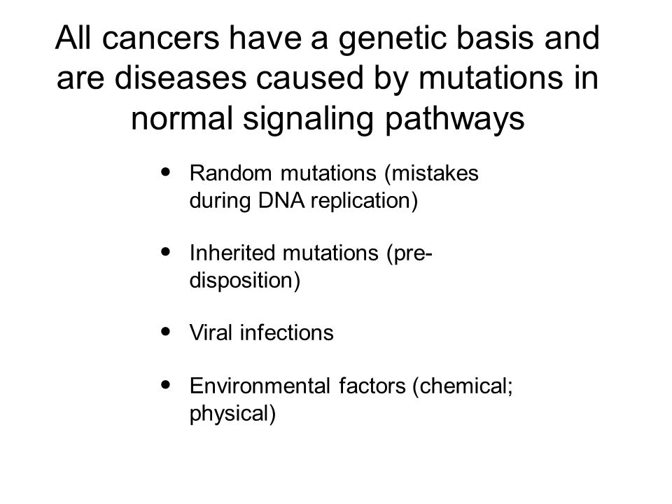 All cancers have a genetic basis and are diseases caused by mutations in normal signaling pathways Random mutations (mistakes during DNA replication) Inherited mutations (pre- disposition) Viral infections Environmental factors (chemical; physical)