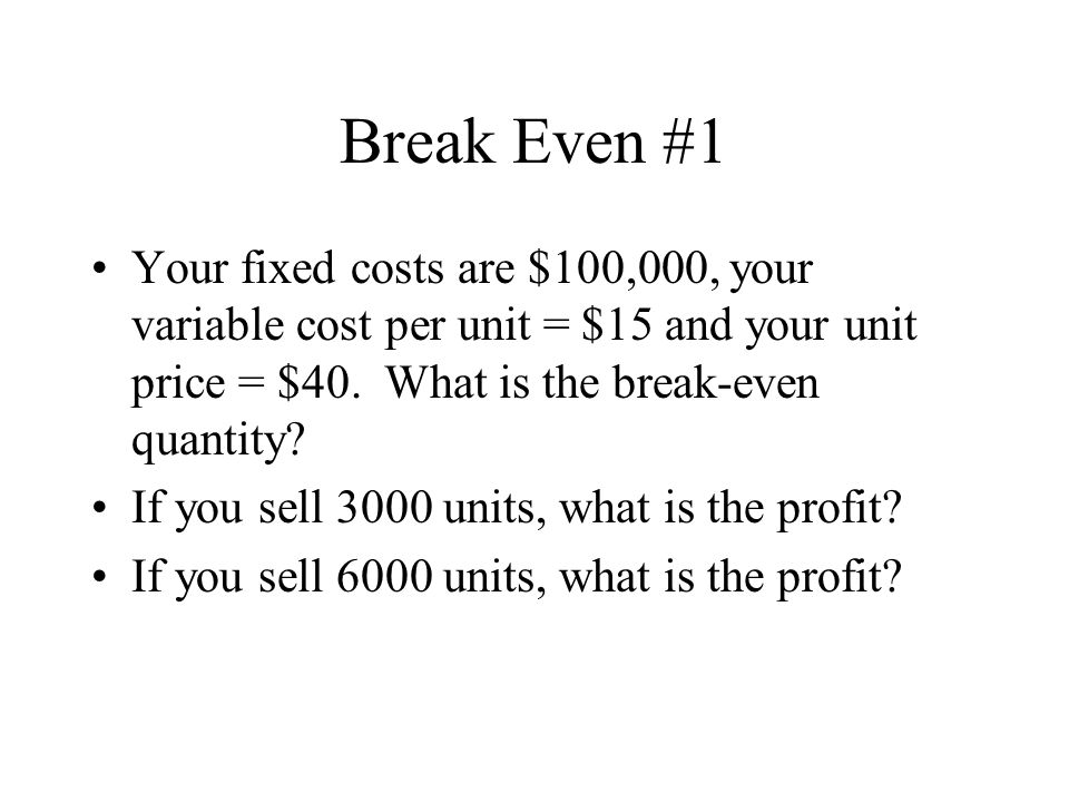 Break Even #1 Your fixed costs are $100,000, your variable cost per unit = $15 and your unit price = $40.