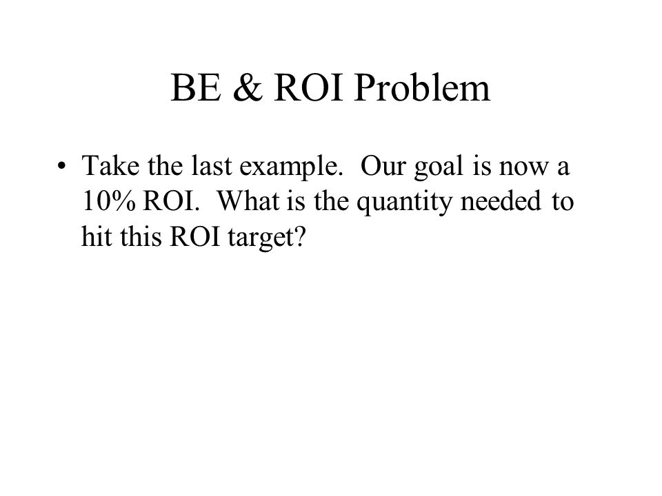 BE & ROI Problem Take the last example. Our goal is now a 10% ROI.