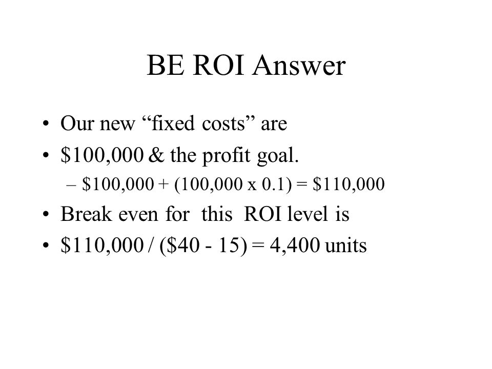 BE ROI Answer Our new fixed costs are $100,000 & the profit goal.